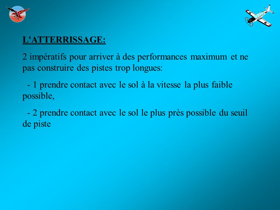 L'ATTERRISSAGE: 2 impératifs pour arriver à des performances maximum et ne pas construire des pistes trop longues: - 1 prendre contact avec le sol à l