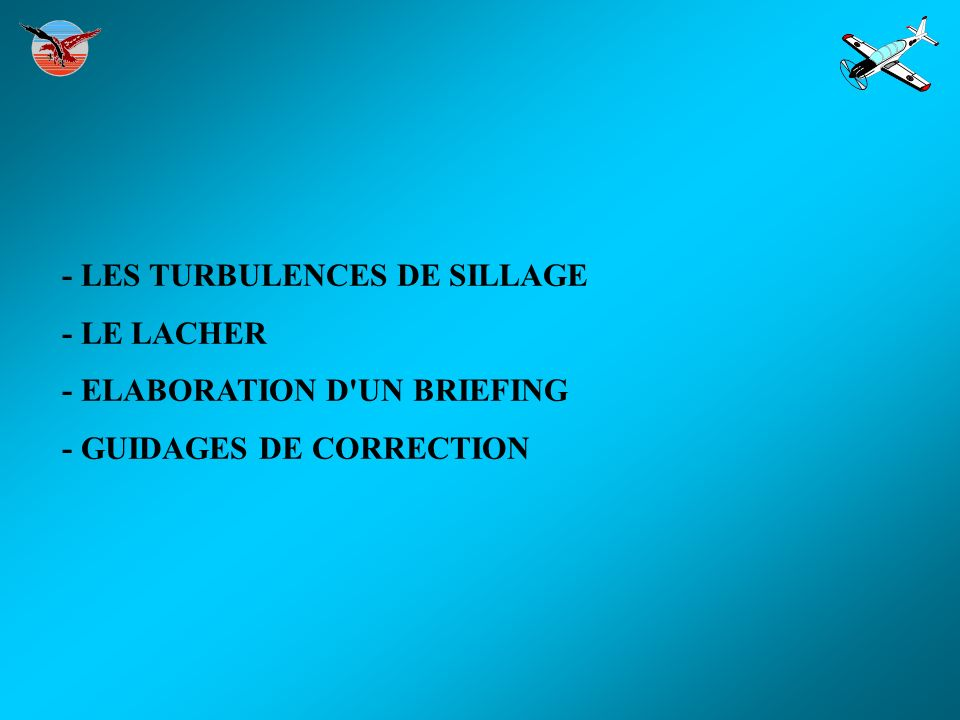- LES TURBULENCES DE SILLAGE - LE LACHER - ELABORATION D'UN BRIEFING - GUIDAGES DE CORRECTION