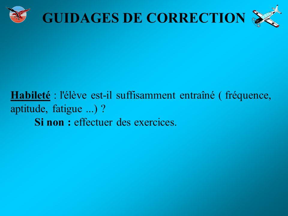 GUIDAGES DE CORRECTION Habileté : l'élève est-il suffisamment entraîné ( fréquence, aptitude, fatigue...) ? Si non : effectuer des exercices.