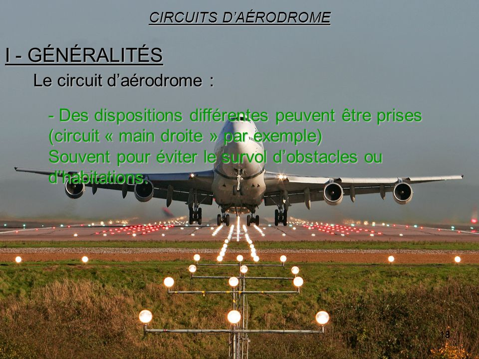18 I - GÉNÉRALITÉS CIRCUITS DAÉRODROME Le circuit daérodrome : - Des dispositions différentes peuvent être prises (circuit « main droite » par exemple