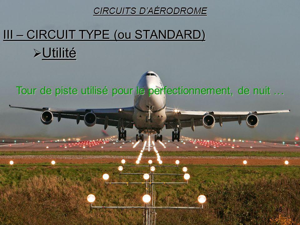 46 III – CIRCUIT TYPE (ou STANDARD) CIRCUITS DAÉRODROME Utilité Utilité Tour de piste utilisé pour le perfectionnement, de nuit …