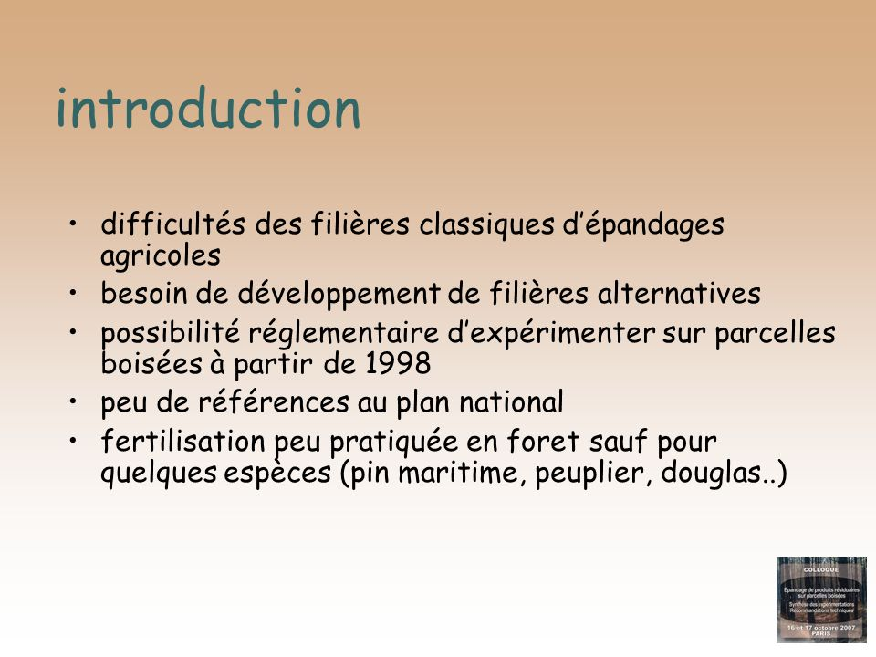 Introduction expertise nationale <2000 ESSAIS « doses élevées-installation » essais Le Tacon ( 24 à 340 t/ha - robinier, peuplier, frêne) contexte méditerranéen (100 à 400 t/ha - 20 espèces) essais ONF forêt de Chantilly (2 à 50 t/ha - chêne) RESULTATS effet positif sur fertilité, mais hétérogénéité des réponses certaines espèces accumulatrices d ETM modifications des écosystèmes -végétation concurrente effets parfois négatifs sur taux de survie