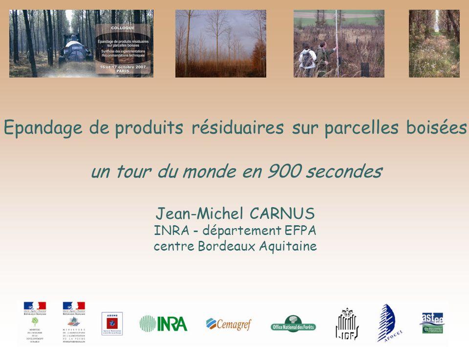 Epandage de produits résiduaires sur parcelles boisées un tour du monde en 900 secondes Jean-Michel CARNUS INRA - département EFPA centre Bordeaux Aqu