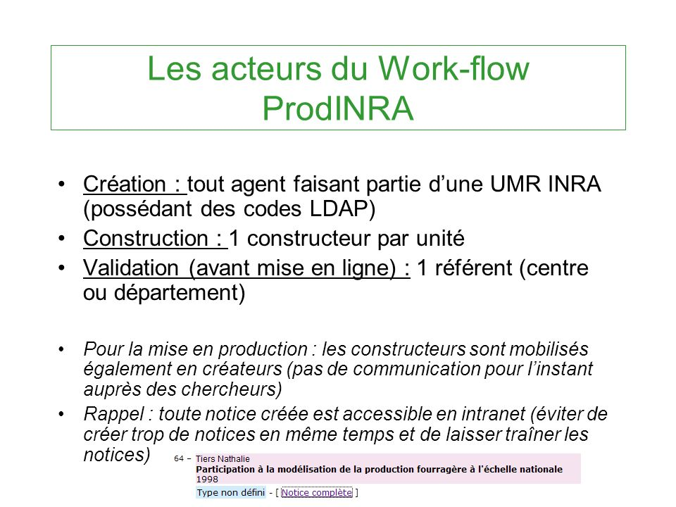 Les acteurs du Work-flow ProdINRA Création : tout agent faisant partie dune UMR INRA (possédant des codes LDAP) Construction : 1 constructeur par unit