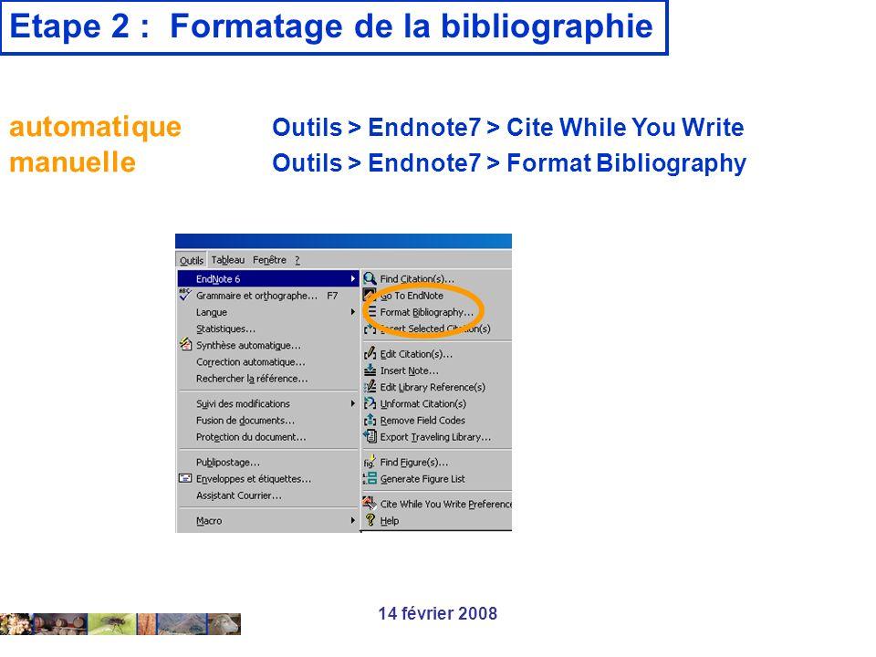 14 février 2008 Etape 2 : Formatage de la bibliographie automatique Outils > Endnote7 > Cite While You Write manuelle Outils > Endnote7 > Format Bibli