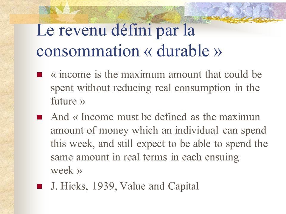 Le revenu défini par la consommation « durable » « income is the maximum amount that could be spent without reducing real consumption in the future »