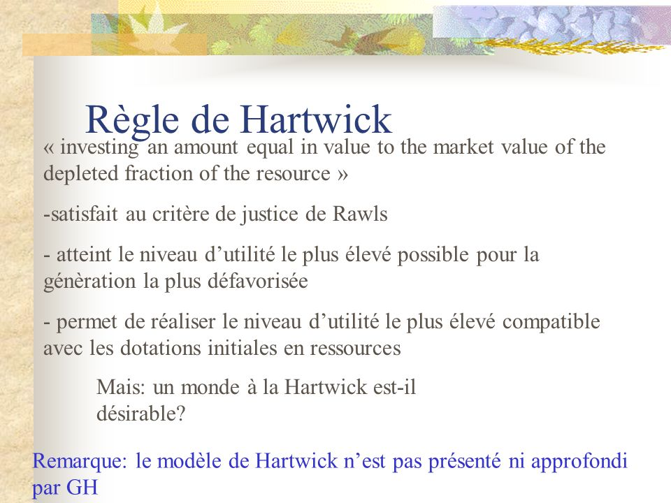 Règle de Hartwick « investing an amount equal in value to the market value of the depleted fraction of the resource » -satisfait au critère de justice de Rawls - atteint le niveau dutilité le plus élevé possible pour la génèration la plus défavorisée - permet de réaliser le niveau dutilité le plus élevé compatible avec les dotations initiales en ressources Mais: un monde à la Hartwick est-il désirable.