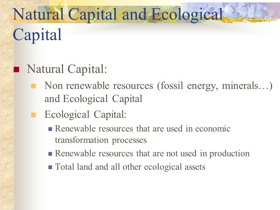Natural Capital and Ecological Capital Natural Capital: Non renewable resources (fossil energy, minerals…) and Ecological Capital Ecological Capital: