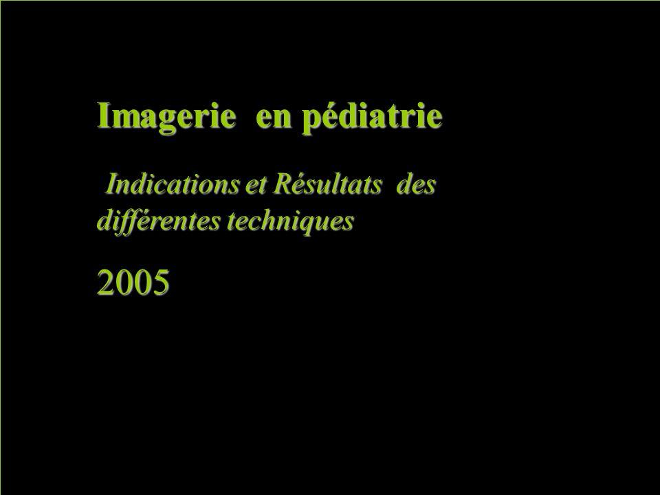 Imagerie en pédiatrie Indications et Résultats des différentes techniques Indications et Résultats des différentes techniques2005 Manque les SP des arcs ao