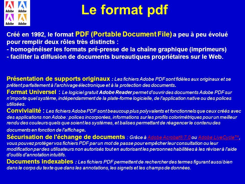 Le format pdf Créé en 1992, le format PDF (Portable Document File) a peu à peu évolué pour remplir deux rôles très distincts : - homogénéiser les form
