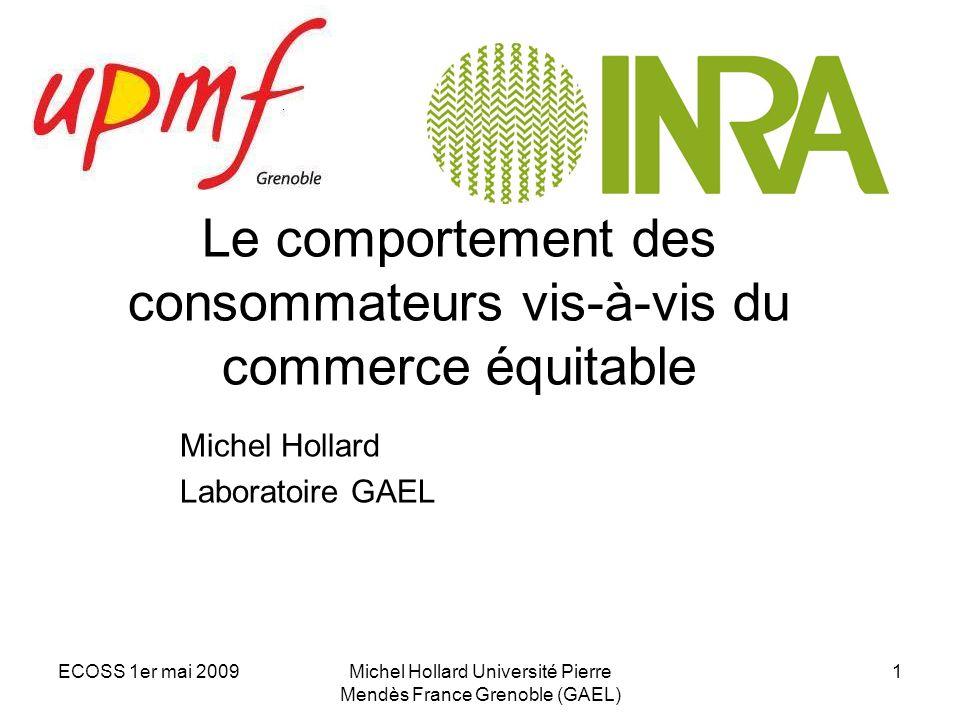 ECOSS 1er mai 2009Michel Hollard Université Pierre Mendès France Grenoble (GAEL) 1 Le comportement des consommateurs vis-à-vis du commerce équitable M