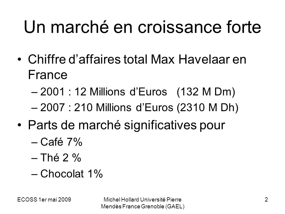ECOSS 1er mai 2009Michel Hollard Université Pierre Mendès France Grenoble (GAEL) 2 Un marché en croissance forte Chiffre daffaires total Max Havelaar