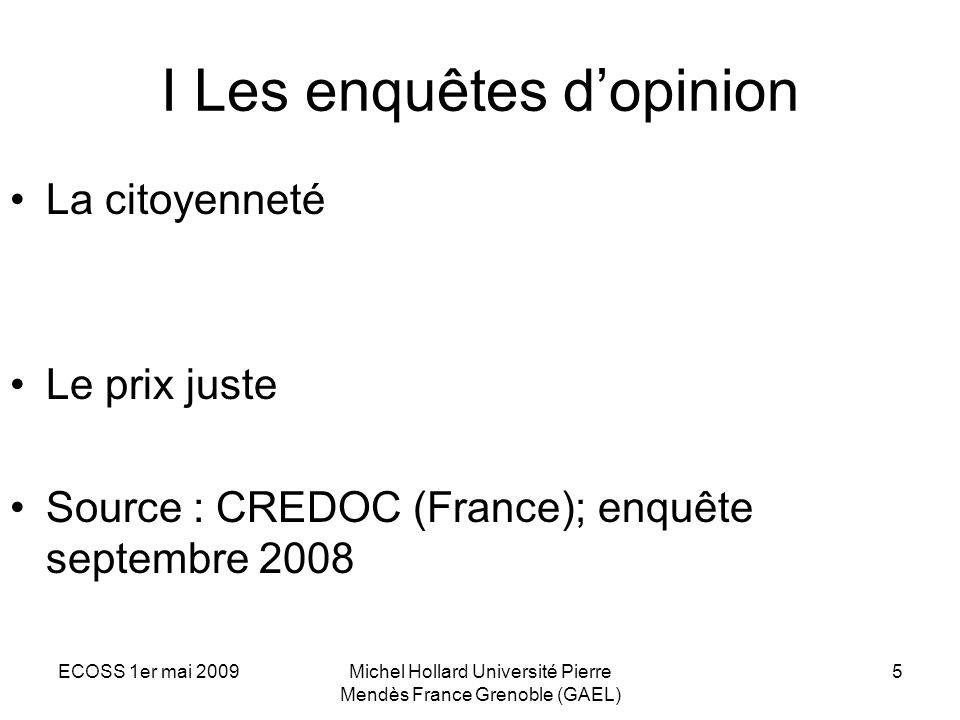 ECOSS 1er mai 2009Michel Hollard Université Pierre Mendès France Grenoble (GAEL) 5 I Les enquêtes dopinion La citoyenneté Le prix juste Source : CREDO