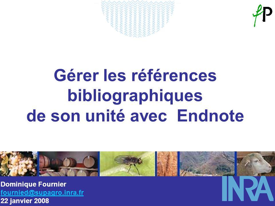 Gérer les références bibliographiques de son unité avec Endnote Dominique Fournier fournied@supagro.inra.fr 22 janvier 2008