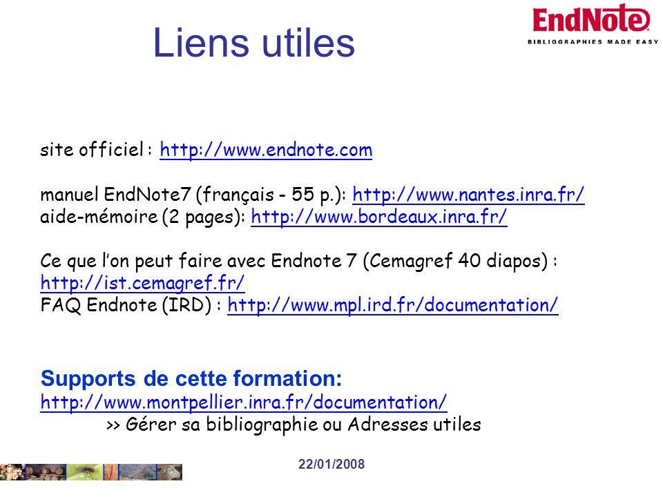 22/01/2008 site officiel : http://www.endnote.com http://www.endnote.com manuel EndNote7 (français - 55 p.): http://www.nantes.inra.fr/http://www.nantes.inra.fr/ aide-mémoire (2 pages): http://www.bordeaux.inra.fr/http://www.bordeaux.inra.fr/ Ce que lon peut faire avec Endnote 7 (Cemagref 40 diapos) : http://ist.cemagref.fr/ http://ist.cemagref.fr/ FAQ Endnote (IRD) : http://www.mpl.ird.fr/documentation/http://www.mpl.ird.fr/documentation/ Supports de cette formation: http://www.montpellier.inra.fr/documentation/ >> Gérer sa bibliographie ou Adresses utiles Liens utiles