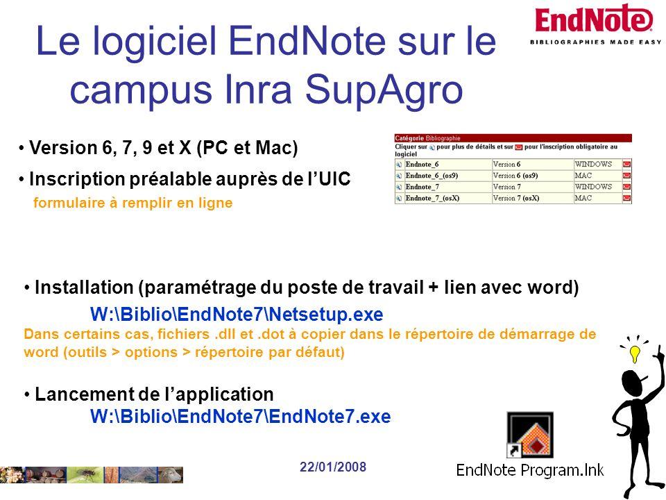 22/01/2008 Installation (paramétrage du poste de travail + lien avec word) W:\Biblio\EndNote7\Netsetup.exe Dans certains cas, fichiers.dll et.dot à copier dans le répertoire de démarrage de word (outils > options > répertoire par défaut) Lancement de lapplication W:\Biblio\EndNote7\EndNote7.exe Version 6, 7, 9 et X (PC et Mac) Inscription préalable auprès de lUIC formulaire à remplir en ligne Le logiciel EndNote sur le campus Inra SupAgro