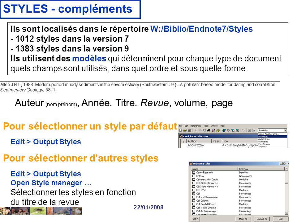 22/01/2008 STYLES - compléments Pour sélectionner dautres styles Edit > Output Styles Open Style manager … Sélectionner les styles en fonction du titre de la revue Ils sont localisés dans le répertoire W:/Biblio/Endnote7/Styles - 1012 styles dans la version 7 - 1383 styles dans la version 9 Ils utilisent des modèles qui déterminent pour chaque type de document quels champs sont utilisés, dans quel ordre et sous quelle forme Pour sélectionner un style par défaut Edit > Output Styles Auteur (nom prénom), Année.