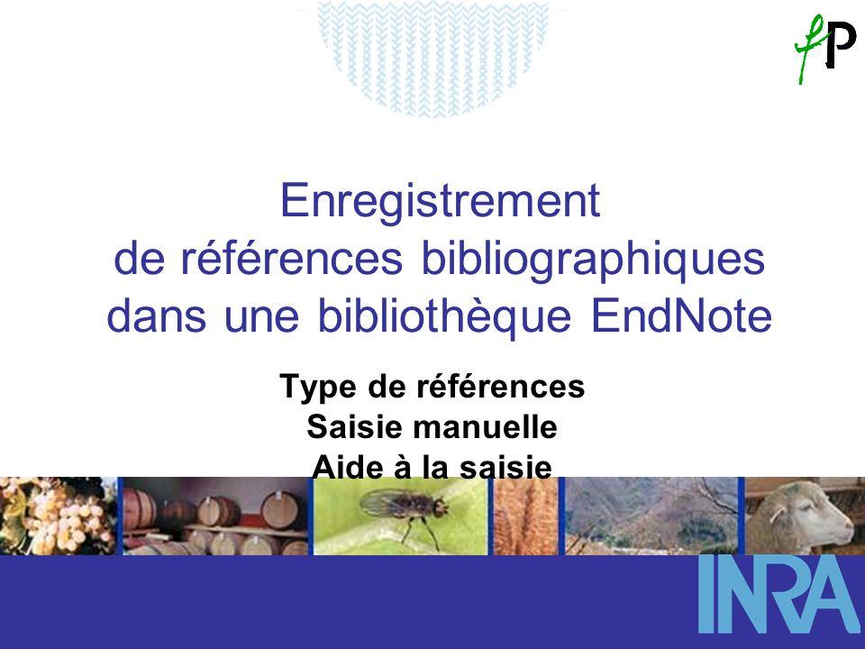 Enregistrement de références bibliographiques dans une bibliothèque EndNote Type de références Saisie manuelle Aide à la saisie