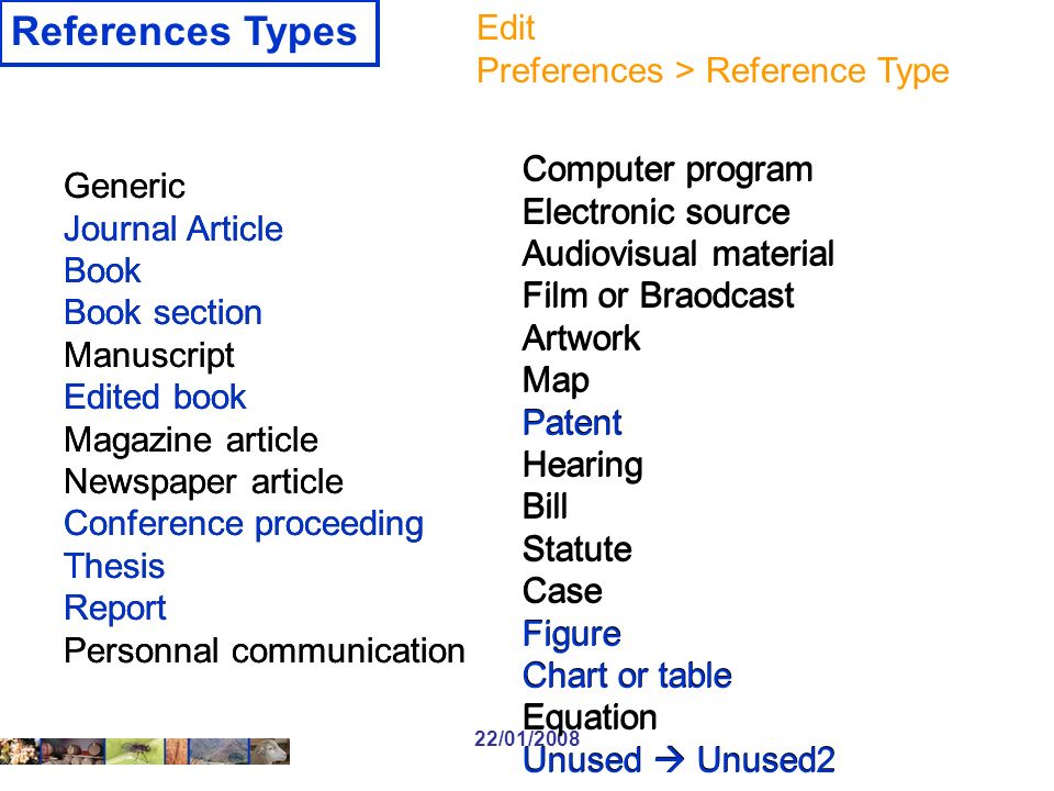 22/01/2008 References Types Computer program Electronic source Audiovisual material Film or Braodcast Artwork Map Patent Hearing Bill Statute Case Figure Chart or table Equation Unused Unused2 Generic Journal Article Book Book section Manuscript Edited book Magazine article Newspaper article Conference proceeding Thesis Report Personnal communication Generic Journal Article Book Book section Manuscript Edited book Magazine article Newspaper article Conference proceeding Thesis Report Personnal communication Computer program Electronic source Audiovisual material Film or Braodcast Artwork Map Patent Hearing Bill Statute Case Figure Chart or table Equation Unused Unused2 Edit Preferences > Reference Type