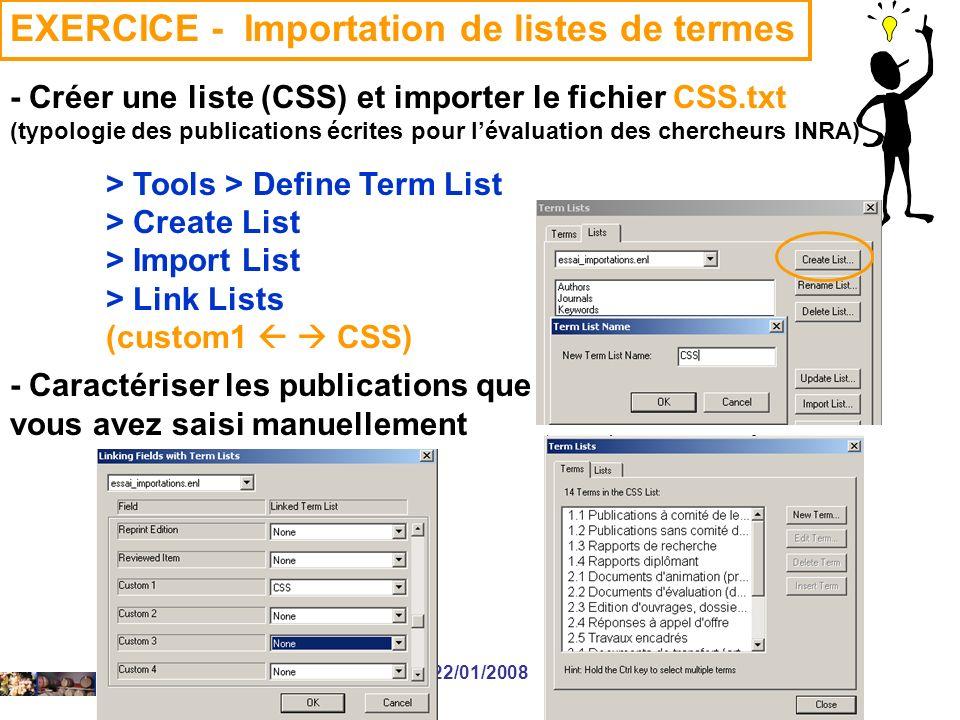22/01/2008 EXERCICE - Importation de listes de termes - Créer une liste (CSS) et importer le fichier CSS.txt (typologie des publications écrites pour lévaluation des chercheurs INRA) > Tools > Define Term List > Create List > Import List > Link Lists (custom1 CSS) - Caractériser les publications que vous avez saisi manuellement