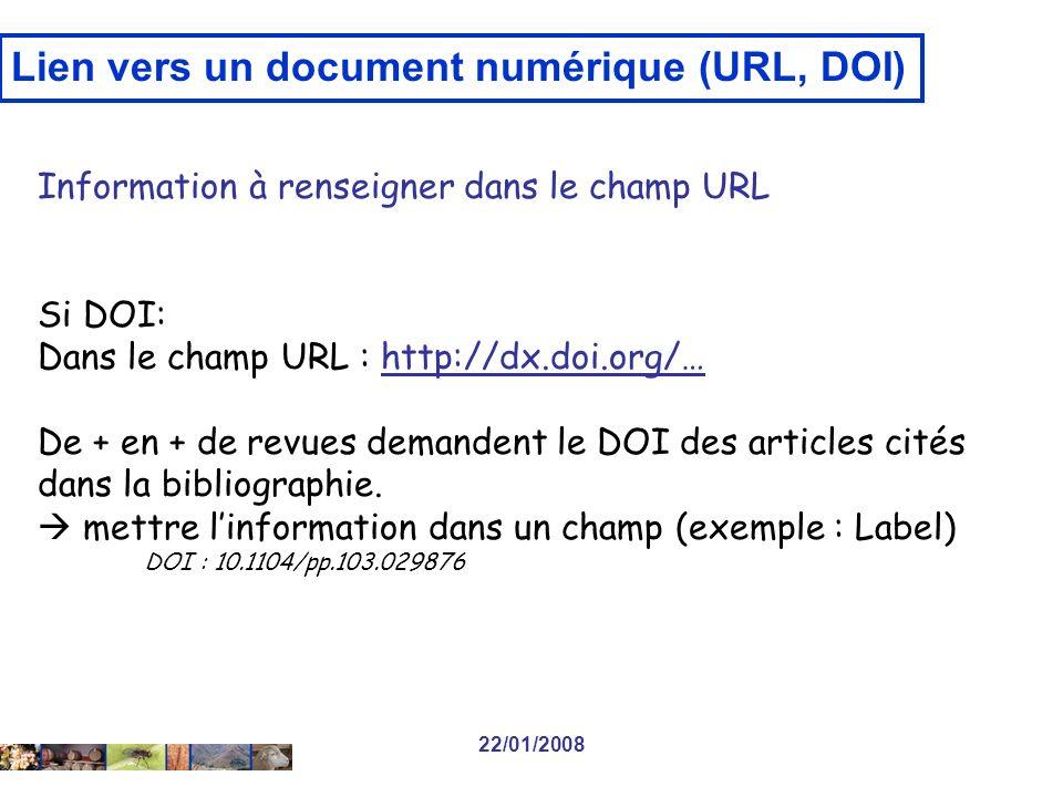 22/01/2008 Lien vers un document numérique (URL, DOI) Information à renseigner dans le champ URL Si DOI: Dans le champ URL : http://dx.doi.org/… De + en + de revues demandent le DOI des articles cités dans la bibliographie.