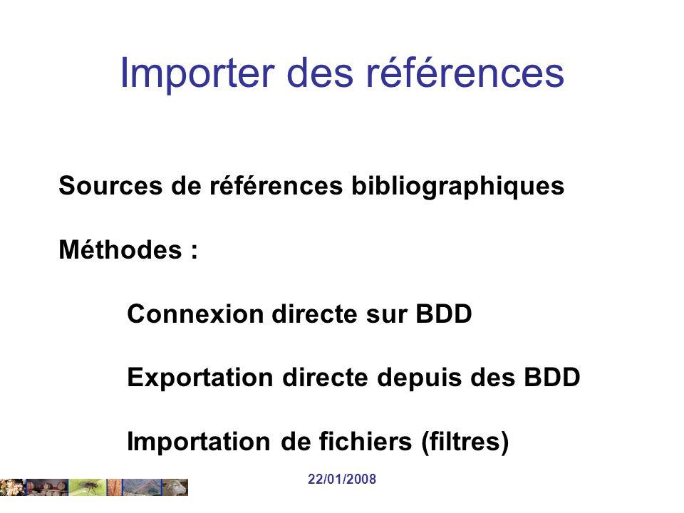 22/01/2008 Sources de références bibliographiques Méthodes : Connexion directe sur BDD Exportation directe depuis des BDD Importation de fichiers (filtres) Importer des références