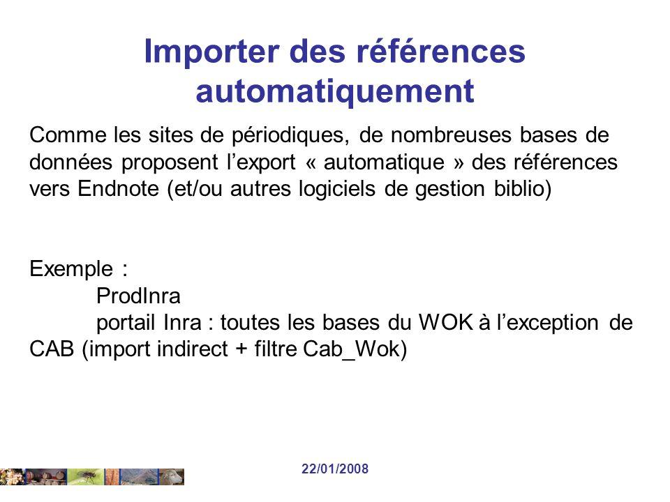 22/01/2008 Comme les sites de périodiques, de nombreuses bases de données proposent lexport « automatique » des références vers Endnote (et/ou autres logiciels de gestion biblio) Exemple : ProdInra portail Inra : toutes les bases du WOK à lexception de CAB (import indirect + filtre Cab_Wok) Importer des références automatiquement