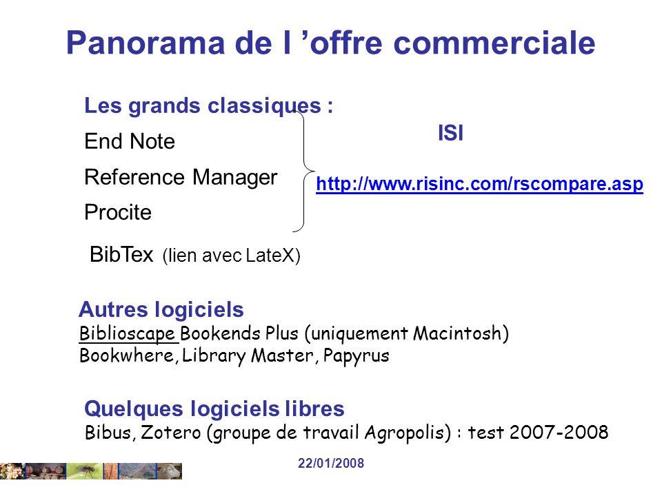 22/01/2008 Les grands classiques : End Note Reference Manager Procite Autres logiciels Biblioscape Bookends Plus (uniquement Macintosh) Bookwhere, Library Master, Papyrus ISI http://www.risinc.com/rscompare.asp BibTex (lien avec LateX) Quelques logiciels libres Bibus, Zotero (groupe de travail Agropolis) : test 2007-2008 Panorama de l offre commerciale