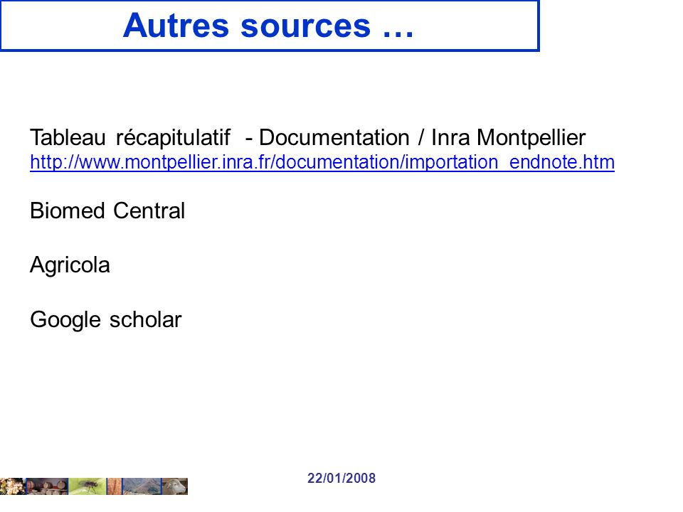 22/01/2008 Autres sources … Tableau récapitulatif - Documentation / Inra Montpellier http://www.montpellier.inra.fr/documentation/importation_endnote.htm Biomed Central Agricola Google scholar