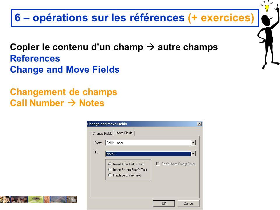 22/01/2008 6 – opérations sur les références (+ exercices) Copier le contenu dun champ autre champs References Change and Move Fields Changement de champs Call Number Notes