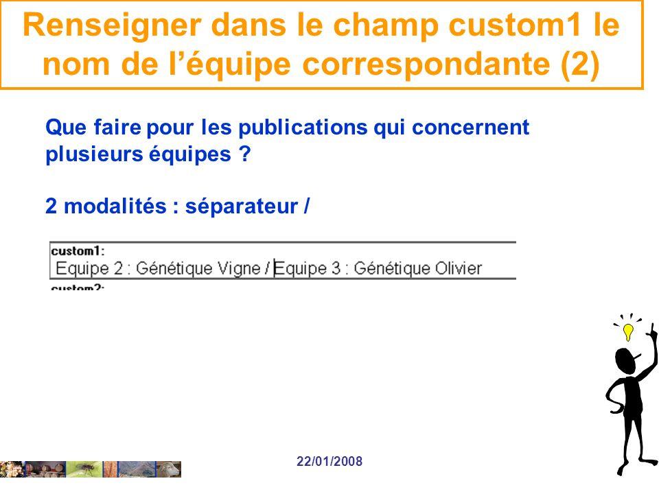 22/01/2008 Renseigner dans le champ custom1 le nom de léquipe correspondante (2) Que faire pour les publications qui concernent plusieurs équipes .