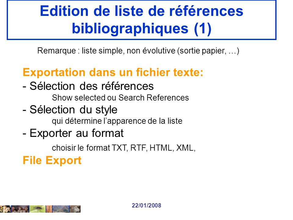 22/01/2008 Edition de liste de références bibliographiques (1) Remarque : liste simple, non évolutive (sortie papier, …) Exportation dans un fichier texte: - Sélection des références Show selected ou Search References - Sélection du style qui détermine lapparence de la liste - Exporter au format choisir le format TXT, RTF, HTML, XML, File Export