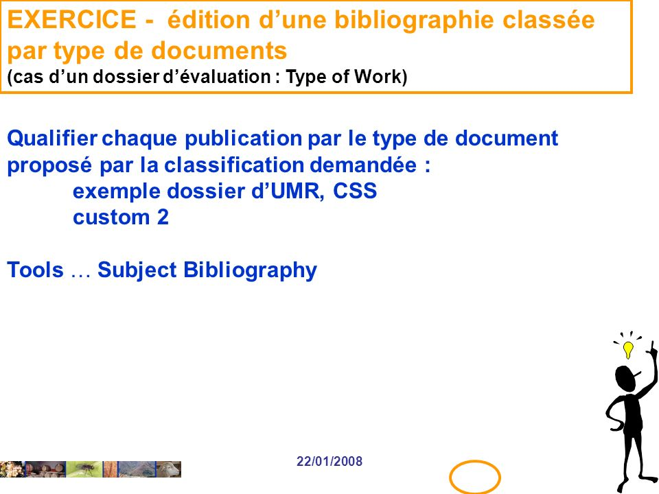 22/01/2008 EXERCICE - édition dune bibliographie classée par type de documents (cas dun dossier dévaluation : Type of Work) Qualifier chaque publication par le type de document proposé par la classification demandée : exemple dossier dUMR, CSS custom 2 Tools … Subject Bibliography