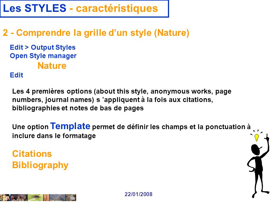 22/01/2008 Les STYLES - caractéristiques Les 4 premières options (about this style, anonymous works, page numbers, journal names) s appliquent à la fois aux citations, bibliographies et notes de bas de pages Une option Template permet de définir les champs et la ponctuation à inclure dans le formatage Citations Bibliography 2 - Comprendre la grille dun style (Nature) Edit > Output Styles Open Style manager Nature Edit