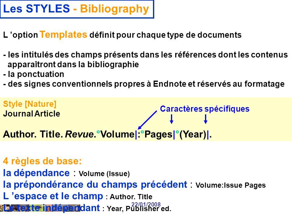22/01/2008 Les STYLES - Bibliography L option Templates définit pour chaque type de documents - les intitulés des champs présents dans les références dont les contenus apparaîtront dans la bibliographie - la ponctuation - des signes conventionnels propres à Endnote et réservés au formatage Style [Nature] Journal Article Author.