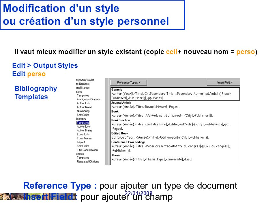 22/01/2008 Modification dun style ou création dun style personnel Il vaut mieux modifier un style existant (copie cell+ nouveau nom = perso) Edit > Output Styles Edit perso Bibliography Templates Reference Type : pour ajouter un type de document Insert Field : pour ajouter un champ