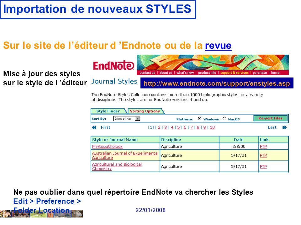 22/01/2008 Sur le site de léditeur d Endnote ou de la revuerevue Mise à jour des styles sur le style de l éditeur http://www.endnote.com/support/enstyles.asp Ne pas oublier dans quel répertoire EndNote va chercher les Styles Edit > Preference > Folder Location Importation de nouveaux STYLES