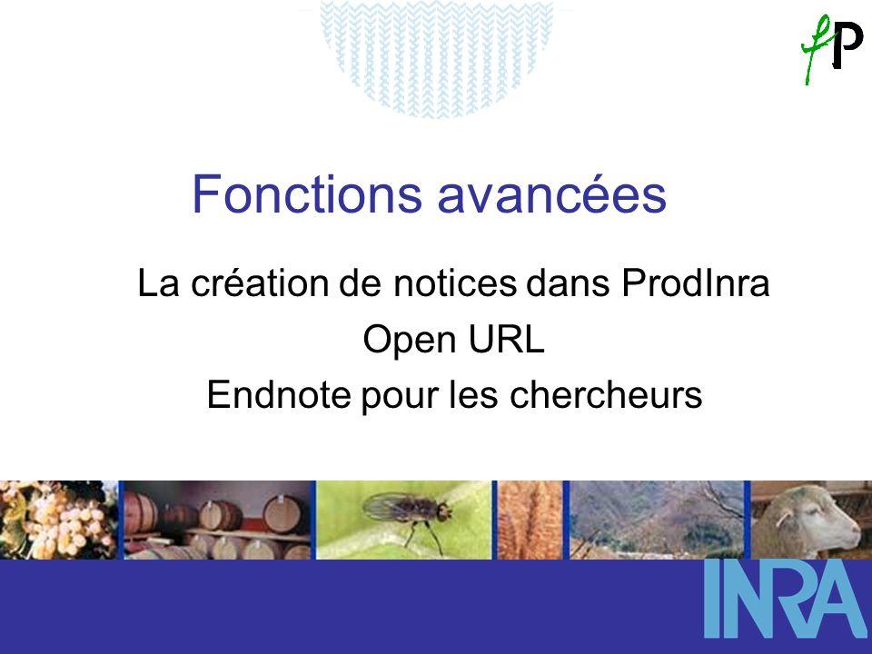 Fonctions avancées La création de notices dans ProdInra Open URL Endnote pour les chercheurs