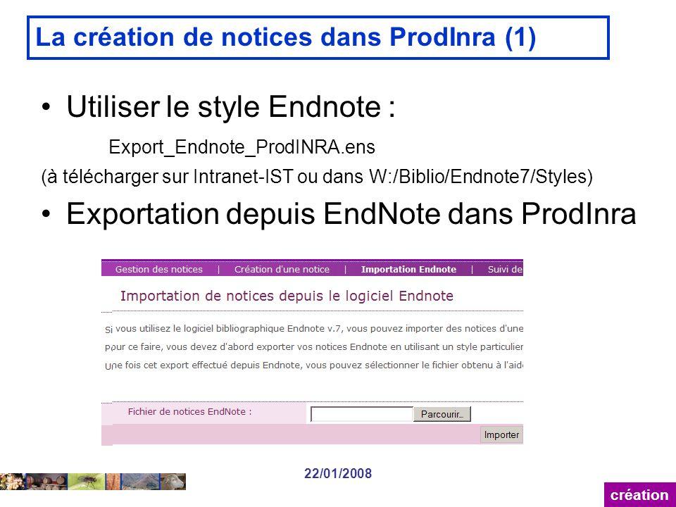 22/01/2008 La création de notices dans ProdInra (1) Utiliser le style Endnote : Export_Endnote_ProdINRA.ens (à télécharger sur Intranet-IST ou dans W:/Biblio/Endnote7/Styles) Exportation depuis EndNote dans ProdInra création