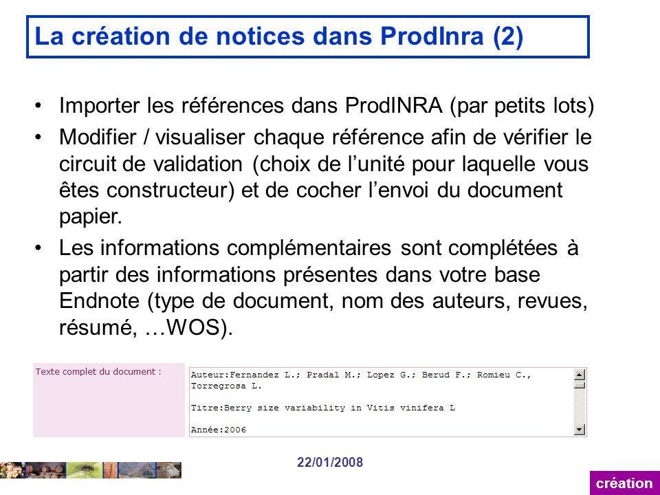 22/01/2008 La création de notices dans ProdInra (2) création Importer les références dans ProdINRA (par petits lots) Modifier / visualiser chaque référence afin de vérifier le circuit de validation (choix de lunité pour laquelle vous êtes constructeur) et de cocher lenvoi du document papier.