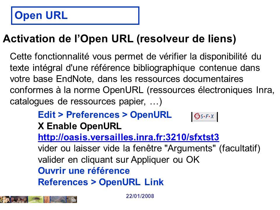 22/01/2008 Activation de lOpen URL (resolveur de liens) Edit > Preferences > OpenURL X Enable OpenURL http://oasis.versailles.inra.fr:3210/sfxtst3 vider ou laisser vide la fenêtre Arguments (facultatif) valider en cliquant sur Appliquer ou OK Ouvrir une référence References > OpenURL Link Open URL Cette fonctionnalité vous permet de vérifier la disponibilité du texte intégral d une référence bibliographique contenue dans votre base EndNote, dans les ressources documentaires conformes à la norme OpenURL (ressources électroniques Inra, catalogues de ressources papier, …)