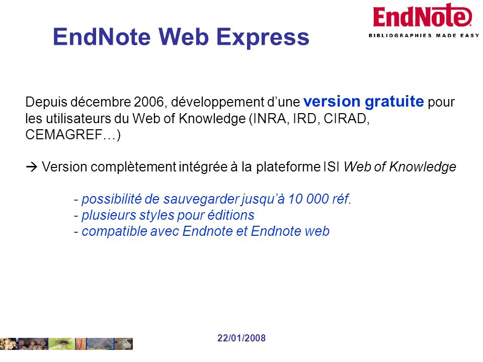 22/01/2008 Depuis décembre 2006, développement dune version gratuite pour les utilisateurs du Web of Knowledge (INRA, IRD, CIRAD, CEMAGREF…) Version complètement intégrée à la plateforme ISI Web of Knowledge - possibilité de sauvegarder jusquà 10 000 réf.