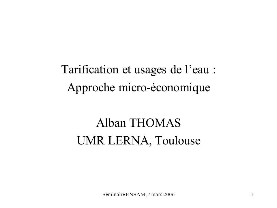 Séminaire ENSAM, 7 mars 20061 Tarification et usages de leau : Approche micro-économique Alban THOMAS UMR LERNA, Toulouse