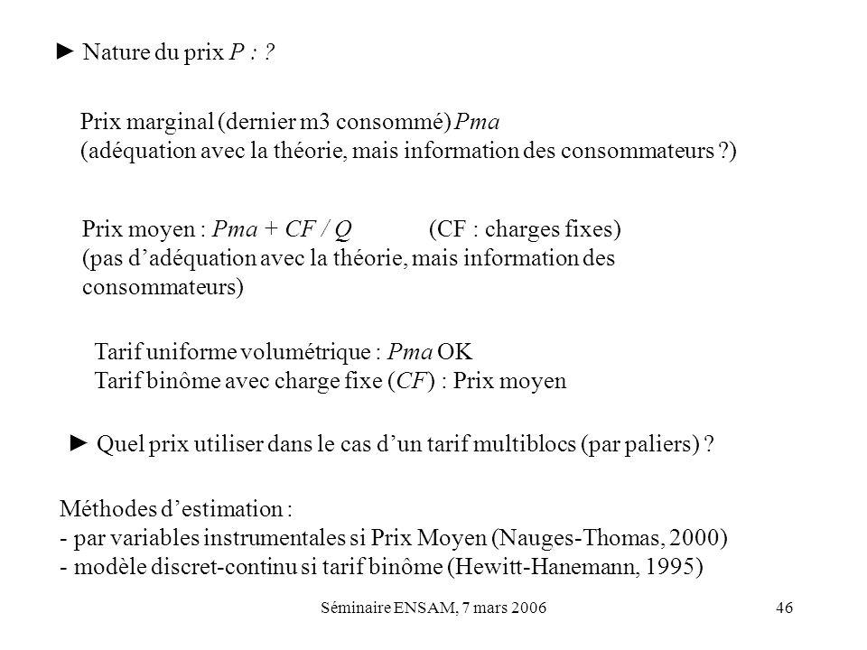 Séminaire ENSAM, 7 mars 200646 Nature du prix P : ? Méthodes destimation : - par variables instrumentales si Prix Moyen (Nauges-Thomas, 2000) - modèle