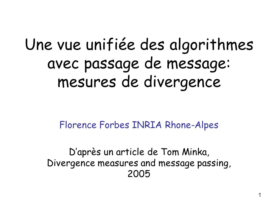 1 Une vue unifiée des algorithmes avec passage de message: mesures de divergence Florence Forbes INRIA Rhone-Alpes Daprès un article de Tom Minka, Div