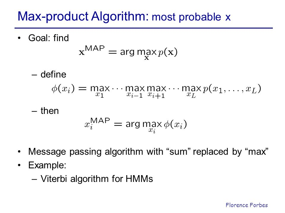 Florence Forbes Max-product Algorithm: most probable x Goal: find –define –then Message passing algorithm with sum replaced by max Example: –Viterbi a