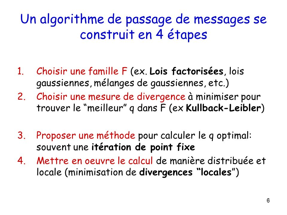 Florence Forbes Message Passing: compute marginals Example Find marginal for a particular node –for M -state nodes, cost is –exponential in length of chain –but, we can exploit the graphical structure (conditional independences)