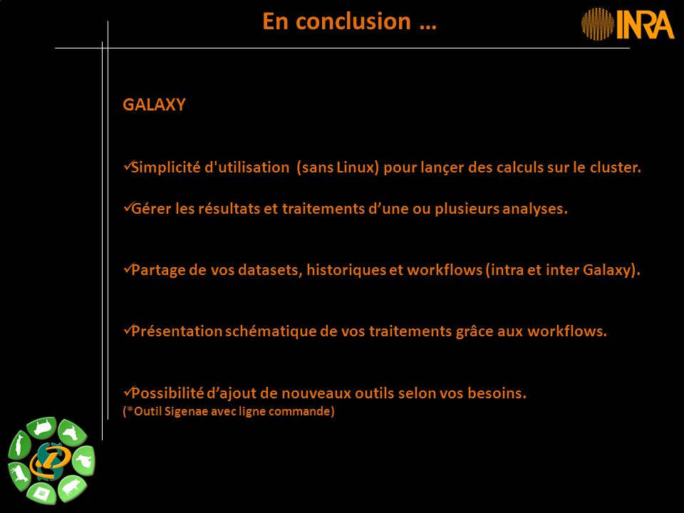 -- 45 -- En conclusion … GALAXY Simplicité d'utilisation (sans Linux) pour lançer des calculs sur le cluster. Gérer les résultats et traitements dune