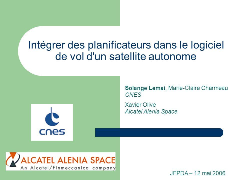 Intégrer des planificateurs dans le logiciel de vol d'un satellite autonome Solange Lemai, Marie-Claire Charmeau CNES Xavier Olive Alcatel Alenia Spac