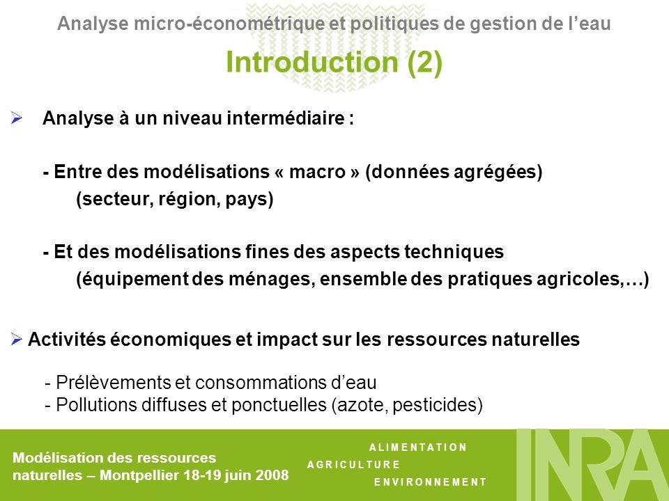 A L I M E N T A T I O N A G R I C U L T U R E E N V I R O N N E M E N T Utilisation possible des modèles : - Couplage en amont avec un module explicitant la construction des politiques (économie politique, choix social, …) - Couplage en aval avec des modules dimpact environnemental Introduction (3) Analyse micro-économétrique et politiques de gestion de leau Modélisation des ressources naturelles – Montpellier 18-19 juin 2008 Nature restrictive des modèles présentés ici : - Pas de dynamique dévolution des ressources - Pas (peu) daspects territoriaux ( « gouvernance locale » )